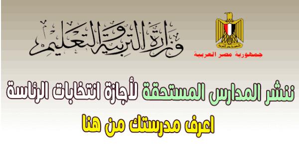 ننشر المدارس المستحقة لأجازة انتخابات الرئاسة 2018 اعرف مدرستك من هنا