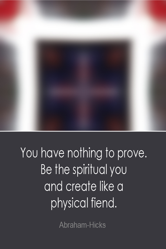 visual quote - image quotation: You have nothing to prove. Be the spiritual you and create like a physical fiend. - Abraham-Hicks