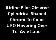 Airline Pilot Observe Cylindrical Shaped Chrome In Color UFO Hovering Over Tel Aviv Israel