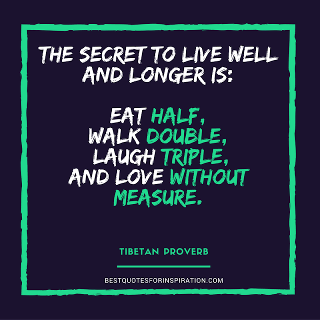The secret to live well and longer is:Eat half, walk double,laugh triple, and love without measure