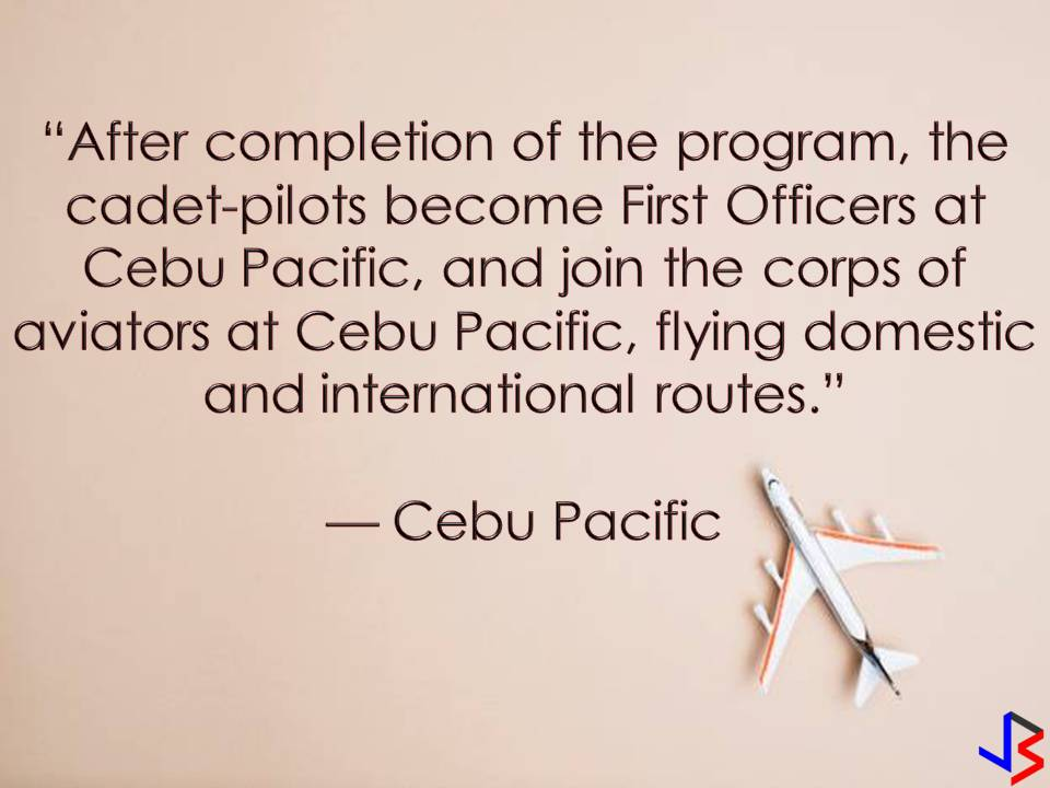 "Being a pilot is one of the most rewarding jobs in the Philippines and abroad especially if you belong to big airline companies like Cebu Pacific!  The course is expensive but if you are eager you can apply for 'Study now, pay later' program of Cebu Pacific where they are looking for new pilots to undergo training.  Cebu Pacific is now accepting applications for the second batch of cadet-pilots under its ""study now, pay later scheme.""  The airline will recruit 16 candidates for its 56-week Cebu Pacific Cadet Pilot Program, which includes a 52-week aviation course in Australia.  This program is only open to Filipino college graduates who are proficient in English and with a passport valid for two years prior to the start of the program.  According to Philippine's largest carrier, the cadets will be sent to Flight Training Adelaide campus in Australia where they will earn diplomas in aviation and then complete a 4-week training in Manila to obtain a pilot's license under the Civil Aviation Authority of the Philippines.  And it will be followed by a good news. Because successful candidates will get guaranteed employment with the airlines upon graduation.  Payment for their training will be deducted from their salary at zero interest for a maximum of 10 years."