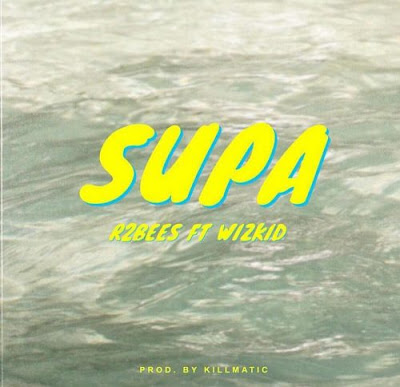 Music: R2bees ft Wizkid - Supa (Mp3 Download)