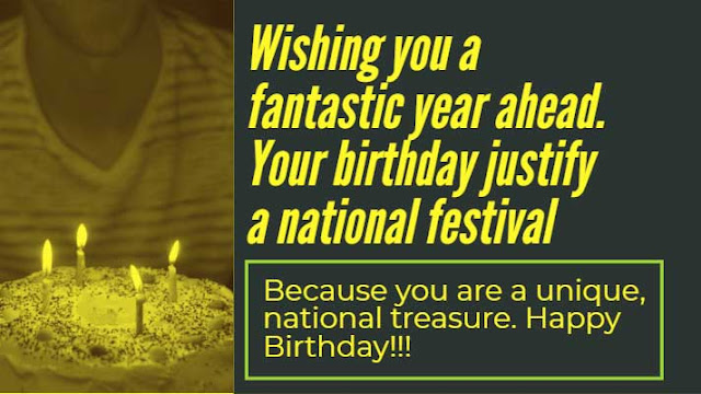Wishing you a fantastic year ahead. Your birthday justify a national festival. Because you are a unique, national treasure. Happy Birthday!!!