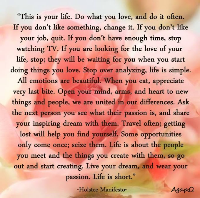 This is your life. Do what you love, and do it often. If you don't like something, change it. If you don't like your job, quit. If you don't have enough time, stop watching TV. If you are looking for the love of your life, stop; they will be waiting for you when you start doing things you love. Stop over analyzing, life is simple. All emotions are beautiful. When you eat, appreciate every last bite. Open your mind, arms, and heart to new things and people, we are united in our differences. Ask the next person you see what their passion is, and share your inspiring dream with them. Travel often; getting lost will help you find yourself. Some opportunities only come once; seize them. Life is about the people you meet and the things you create with them, so go out and start creating. Live your dream, and wear your passion. Life is short.