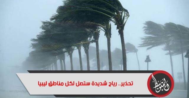 عاجل الان تحذير.. رياح شديدة ستصل لكل مناطق ليبيا،،،اليكم التفاصيل