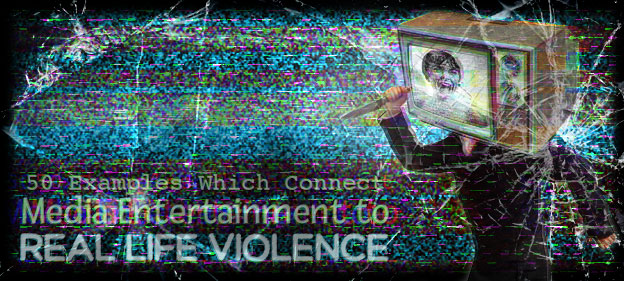 50 Examples Which Connect Media Entertainment to Real Life Violence