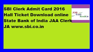 SBI Clerk Admit Card 2016 Hall Ticket Download online State Bank of India JAA Clerk JA www.sbi.co.in