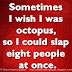 Sometimes I wish I was octopus, so I could slap eight people at once.