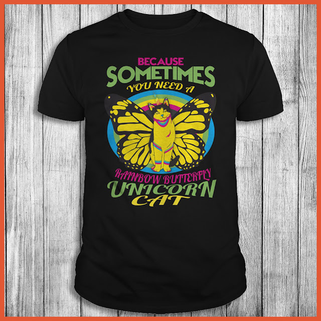 Because Sometimes You Need A Rainbow Butterply Unicorn Cat Shirt