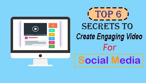Top 6 Secrets to Create Engaging Videos for Social Media (2019)