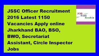 JSSC Officer Recruitment 2016 Latest 1150 Vacancies Apply online Jharkhand BAO, BSO, BWO, Secretariat Assistant, Circle Inspector Jobs