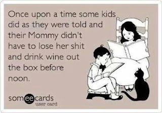 Once upon a time some kids did as they were told and their mommy didn't have to lose her shit and drink wine out of the box before noon