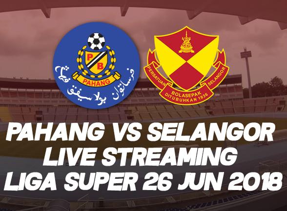 PAHANG VS SELANGOR LIVE STREAMING LIGA SUPER 26 JUN 2018