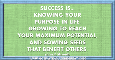 "36 Success Quotes To Motivate And Inspire You: ""Success is...knowing your purpose in life, growing to reach your maximum potential, and sowing seeds that benefit others."" ― John C. Maxwell"