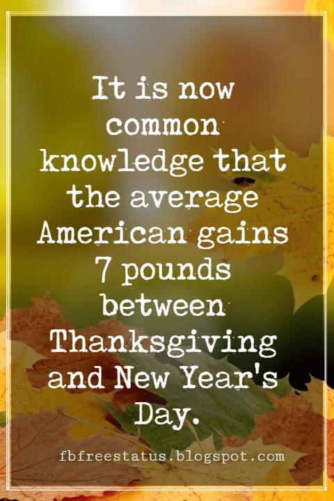 "Inspirational Sayings For Thanksgiving Day, It is now common knowledge that the average American gains 7 pounds between Thanksgiving and New Year's Day."" - Marilu Henner"