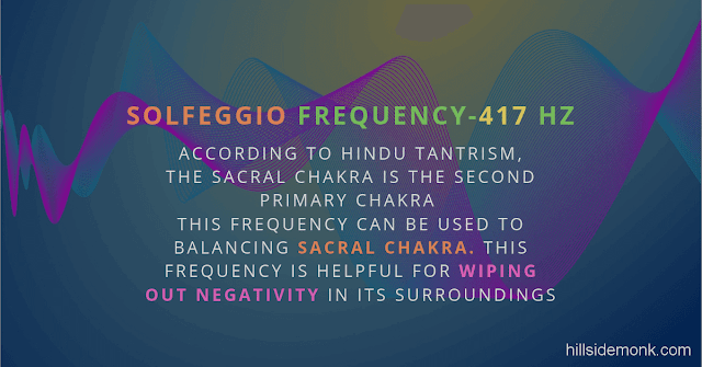 Solfeggio Frequencies Benefits 417 Hertz According to Hindu Tantrism, The sacral chakra is the second primary chakra   This frequency can be used to balancing it. This frequency is helpful for wiping out negativity in its surroundings.