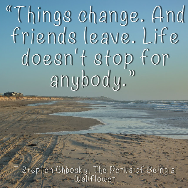 Things change. And friends leave. Life doesn´t stop for anybody. - Stephen Chbosky, The Persk of being a Wallflower