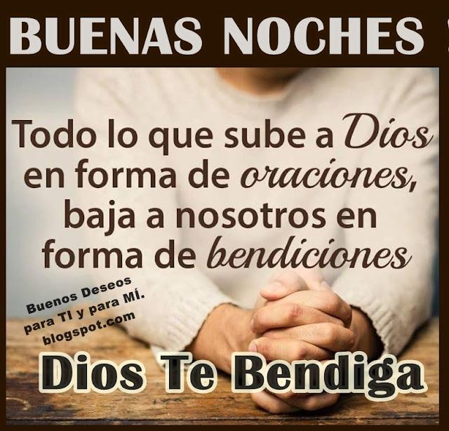 BUENAS NOCHES  Todo lo que sube a Dios en forma de oraciones, baja a nosotros en forma de bendiciones.  DIOS TE BENDIGA !