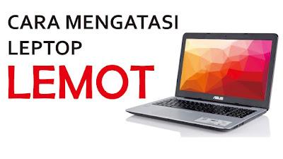 7 Tips dan Cara Paling Jitu Mengatasi Laptop Lemot