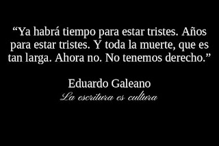 """""""Ya habrá tiempo para estar tristes. Años para estar tristes. Y toda la muerte, que es tan larga. Ahora no. No tenemos derecho."""" Eduardo Galeano"""