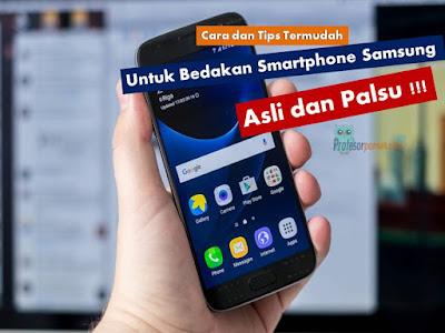 Cara dan Tips Termudah Untuk Bedakan Smartphone Samsung Asli dan Palsu