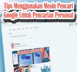 Tips Menggunakan Mesin Pencari Google Untuk Pencarian Personal