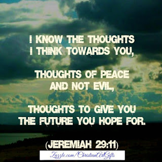 I know the thoughts I have towards you, thoughts of peace and not evil, thoughts to give you the future you hope for. (Jeremiah 29:11)