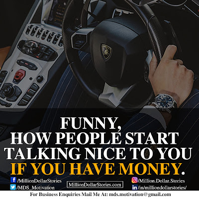 FUNNY, HOW PEOPLE START TALKING NICE TO YOU IF YOU HAVE MONEY.