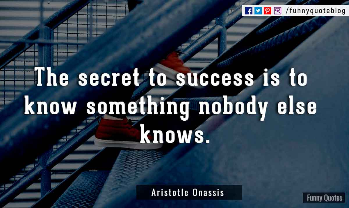 The secret to success is to know something nobody else knows, - Aristotle Onassis  Quote