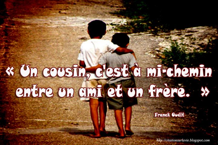 Un cousin , c'est à mi-chemin entre un ami et un frère. »