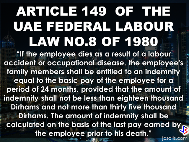 "Article 149 Federal Labour Law No. 8 of 1980,  states the following:  ""If the employee dies as a result of a labour accident or occupational disease, the employee's family members shall be entitled to an indemnity equal to the basic pay of the employee for a period of 24 months, provided that the amount of indemnity shall not be less than eighteen thousand Dirhams and not more than thirty five thousand Dirhams. The amount of indemnity shall be calculated on the basis of the last pay earned by the employee prior to his death.""   In case that an OFW or expatriate working in UAE met an untoward incident that causes them to lose their life while performing their duties, the UAE labor law stated that the bereaved family of the deceased  will receive compensation from employer.    For natural death occurred outside work duty,  the employer has the responsibility to pay the family members of the deceased or the dependents, the amount equivalent to the worker's 24 months basic wage.   On the other hand, if death occurred while the expat is performing his duty or if the expat contracted a disease while working [i.e. a lung cancer from inhaling harmful toxins while working in a chemical factory], their dependents or the immediate family members are entitled for the amount equivalent to the workers 24 months basic wages not lower than AED 18,000 but must not exceed AED 35,000. it must be based on the salary of the worker prior to their death.   The expression ""Deceased worker's Family""  stated on the article's provision is defined as:  -Children.   -Widow/widower.  -Dependents who were subsistent on the deceased worker's income.  -Sons who were under the age of 18 and who were enrolled in educational institutions regularly and are under the age of 24 years and who were mentally or Physically disabled to earn for a living and who were in the deceased workers care at the time of his death.  -Unmarried daughters who were in the deceased workers care at the time of his death.  -The parents.  -Brothers and sisters who were in the deceased workers care at the time of his death.       RECOMMENDED:  BEFORE YOU GET MARRIED,BE AWARE OF THIS  ISRAEL TO HIRE HUNDREDS OF FILIPINOS FOR HOTEL JOBS  MALLS WITH OSSCO AND OTHER GOVERNMENT SERVICES  DOMESTIC ABUSE EXPOSED ON SOCIAL MEDIA  HSW IN KUWAIT: NO SALARY FOR 9 YEARS  DEATH COMPENSATION FOR SAUDI EXPATS  ON JAKATIA PAWA'S EXECUTION: ""WE DID EVERYTHING.."" -DFA  BELLO ASSURES DECISION ON MORATORIUM MAY COME OUT ANYTIME SOON  SEN. JOEL VILLANUEVA  SUPPORTS DEPLOYMENT BAN ON HSWS IN KUWAIT  AT LEAST 71 OFWS ON DEATH ROW ABROAD  DEPLOYMENT MORATORIUM, NOW! -OFW GROUPS  BE CAREFUL HOW YOU TREAT YOUR HSWS  PRESIDENT DUTERTE WILL VISIT UAE AND KSA, HERE'S WHY  MANPOWER AGENCIES AND RECRUITMENT COMPANIES TO BE HIT DIRECTLY BY HSW DEPLOYMENT MORATORIUM IN KUWAIT  UAE TO START IMPLEMENTING 5%VAT STARTING 2018  REMEMBER THIS 7 THINGS IF YOU ARE APPLYING FOR HOUSEKEEPING JOB IN JAPAN  KENYA , THE LEAST TOXIC COUNTRY IN THE WORLD; SAUDI ARABIA, MOST TOXIC   ""JUNIOR CITIZEN ""  BILL TO BENEFIT"