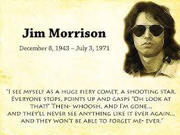 "Jim morrison. december 8, 1943 - july 3, 1971. ""I see myself as a huge fiery comet, a shooting star. everyone stops, points up and gasps"