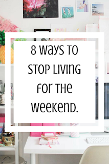 8 Ways to Stop Living for the Weekend.
