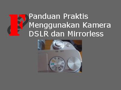 Panduan Praktis Menggunakan Kamera DSLR dan Mirrorless