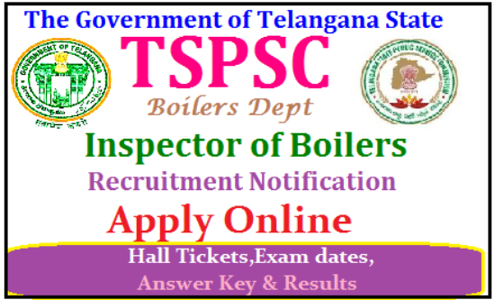 Telangana Public Service Commision TSPSC 04 Inspector of Boilers in Boilers Dept Recruitment Notification TSPSC Inspector of Boilers Posts Recruitment| TSPSC Inspector of Boilers Posts Recruitment online application form | Telangana Public Service Commission is inviting Online Applications form qualified candidates to the posts of Inspector of Boilers posts in Telangana| Vacancies,Eligibility Criteria Syllabus for Preliminary and Main Exams| Scheme of Examination for Assistant Executive Engineer Posts| Date of Examination fee payment details| How to apply online for the post of Inspector of Boilers Posts notification by TSPSC | TSPSC Inspector of Boilers Posts Recruitment Hall Tickets| TSPSC Inspector of Boilers Posts Recruitment Results| TSPSC Inspector of Boilers Posts Recruitment Exam Answer Key ,Final Key| TSPSC Inspector of Boilers Posts Recruitment Preliminary exam Date | TSPSC Inspector of Boilers Posts Recruitment Main Exam date | TSPSC Inspector of Boilers Posts Recruitment exam Pattern and many more details are available on Commissions web portal @ www.tspsc.gov.in | tspsc-Inspector-of-boilers-recruitment-notification-apply-online-hall-tickets-results-download-www.tspsc.gov.in TSPSC Inspector of Boilers Posts Recruitment Notification 2017 Applications are invited Online from qualified candidates through the proforma Application to be made available on Commission's WEBSITE (www.tspsc.gov.in) to the post of Inspector of Boilers in Boilers Department./2017/06/tspsc-Inspector-of-boilers-recruitment-notification-apply-online-hall-tickets-results-download-www.tspsc.gov.in.html