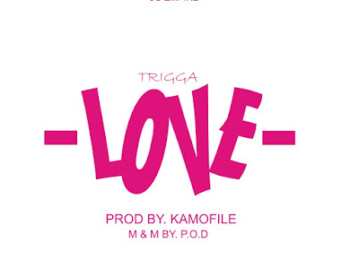 NEW MUSIC: TRIGGA LOVE (PROD. BY KAMOFILE M&M BY P.O.D)