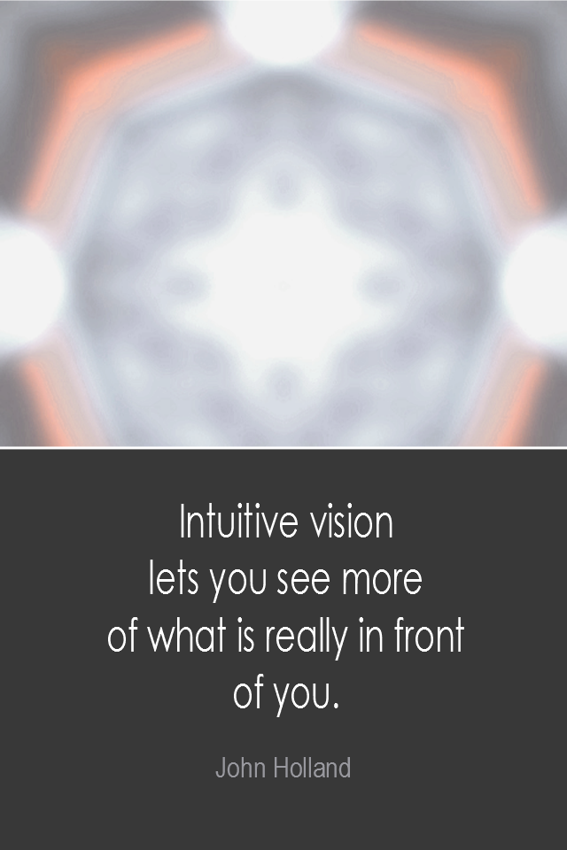 visual quote - image quotation: Intuitive vision lets you see more of what is really in front of you. - John Holland