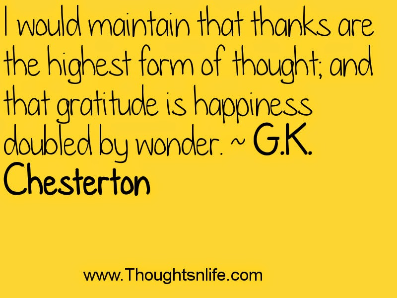 I would maintain that thanks are the highest form of thought; and ...~ G.K. Chesterton Thoughtsnlife.com