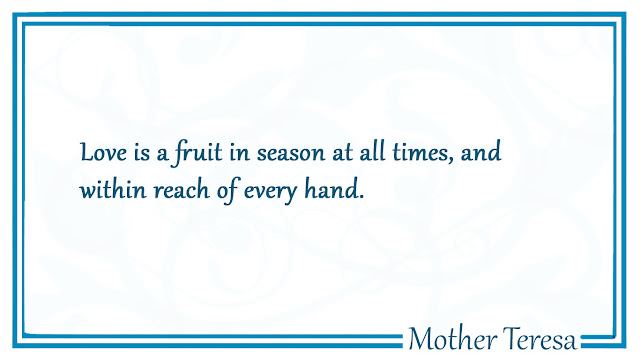 Love is a fruit in season at all times - Mother Teresa