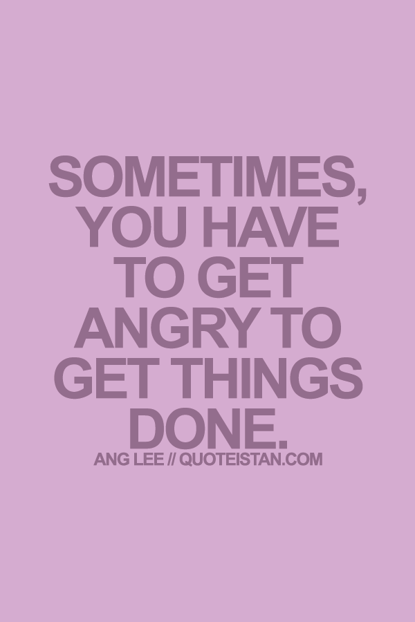 Sometimes, you have to get angry to get things done.