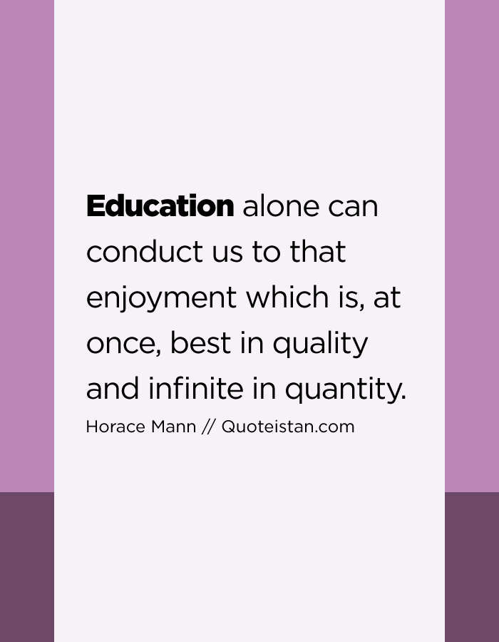 Education alone can conduct us to that enjoyment which is, at once, best in quality and infinite in quantity.