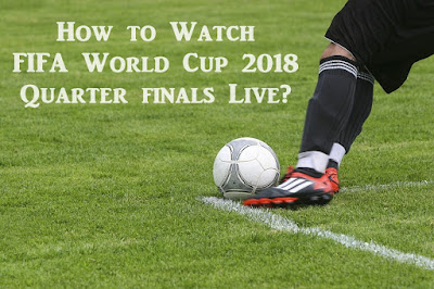How to Watch FIFA World Cup 2018 Quarter finals Live?