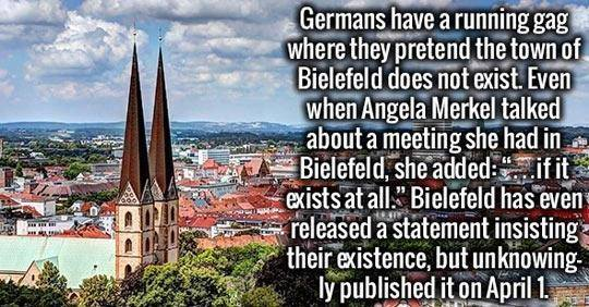 "Germans have a running gag where they pretend the town of Bielefeld does not exist. Even when Angela Merkel talked about a meeting she had in Bielefeld, she added, ""...if it even exists at all."" Bielefeld released a statement insisting their existence, but unknowingly published it on April 1st."