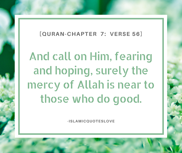 And call on Him, fearing and hoping, surely the mercy of Allah is near to those who do good. -Quran[7:56]