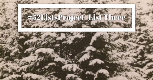 #52ListsProject Winter- List Three