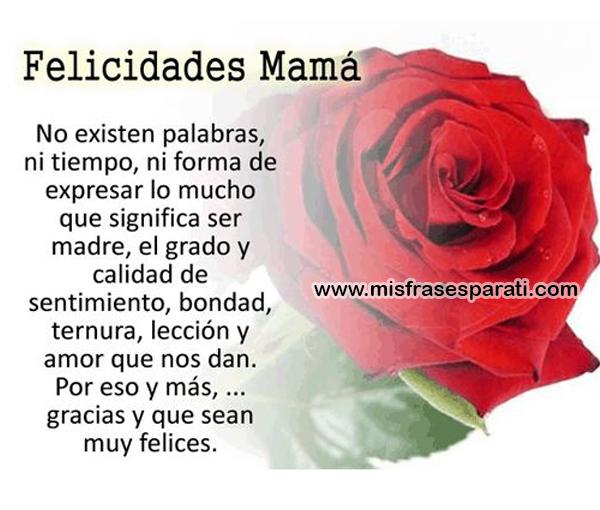 Felicidades mamá No existen palabras, ni tiempo, ni forma de expresar lo mucho que significa ser madre, el grado y calidad de sentimiento, bondad, ternura, lección y amor que nos dan.