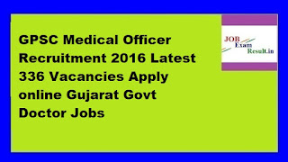 GPSC Medical Officer Recruitment 2016 Latest 336 Vacancies Apply online Gujarat Govt Doctor Jobs