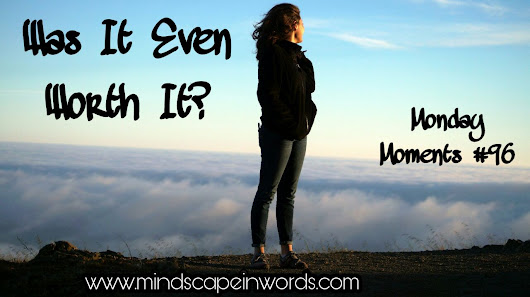 Was It Even Worth It? (Monday Moments #96)