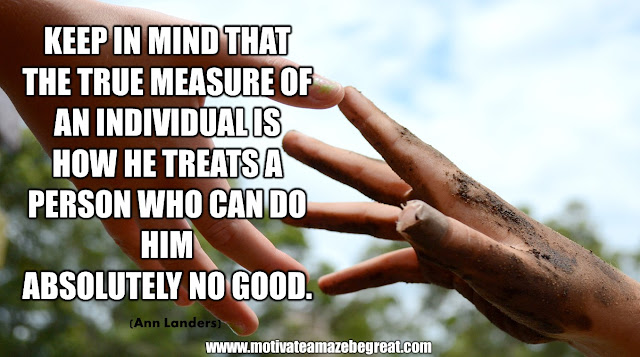 "The Meaning Behind 31 Motivational Quotes: ""Keep in mind that the true measure of an individual is how he treats a person who can do him absolutely no good."" - Ann Landers"