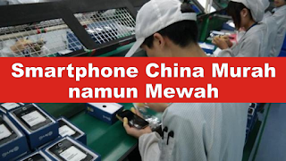 Kenapa Smartphone China Murah namun Mewah ?